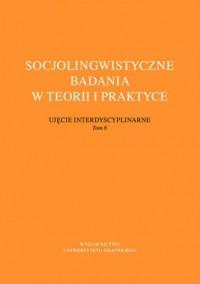 Socjolingwistyczne badania w teorii i praktyce. Ujęcie interdyscyplinarne. Tom 6 - okładka książki