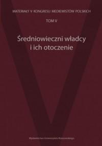 Średniowieczni władcy i ich otoczenie. Materiały V Kongresu Mediewistów Polskich. Tom 5 - okładka książki