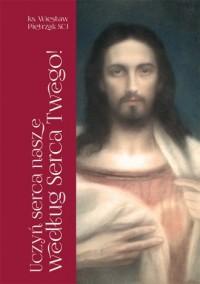 Uczyń serca nasze według Serca Twego! Pierwszopiątkowe homilie o Litanii do Najświętszego Serca Jezusowego - okładka książki