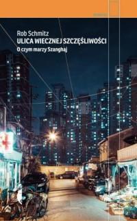Ulica Wiecznej Szczęśliwości. O czym marzy Szanghaj. Seria: Reportaż - okładka książki