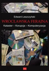 Wrocławska ferajna. Kataster – Korupcja – Komputeryzacja - okładka książki