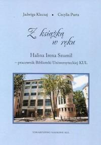Z książką w ręku. Halina Irena Szumił - pracownik Biblioteki Uniwersyteckiej KUL. Seria: Źródła i monografie 457 - okładka książki