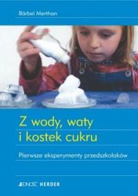 Z wody, waty i kostek cukru. Pierwsze eksperymenty przedszkolaków - okładka książki
