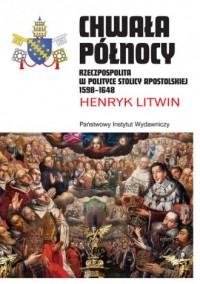 Chwała Północy. Rzeczpospolita w polityce Stolicy Apostolskiej 1598-1648 - okładka książki