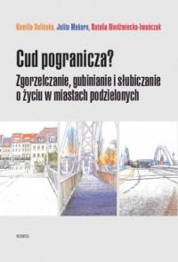 Cud pogranicza. Zgorzelczanie, gubinianie, słubiczanie o życiu w miastach podzielonych - okładka książki