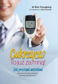 Cukrzyca? To już za mną!. Jak prostymi metodami pokonać chorobę i odzyskać kontrolę nad zdrowiem? - okładka książki