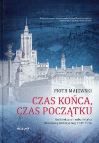 Czas końca czas początku. Architektura i urbanistyka Warszawy historycznej 1939-1956 - okładka książki