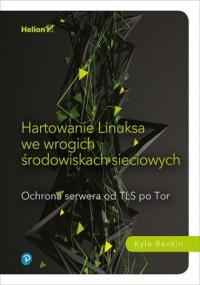 Hartowanie Linuksa we wrogich środowiskach sieciowych.. Ochrona serwera od TLS po Tor - okładka książki