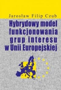 Hybrydowy model funkcjonowania grup interesu w Unii Europejskiej - okładka książki