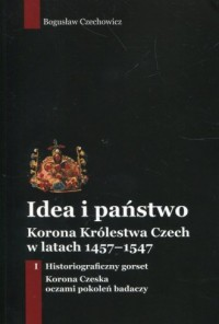 Idea i państwo Korona Królestwa Czech w latach 1457-1547. Tom 1 - okładka książki