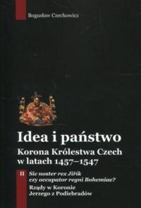 Idea i państwo Korona Królestwa Czech w latach 1457-1547. Tom 2 - okładka książki