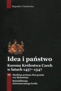 Idea i państwo Korona Królestwa Czech w latach 1457-1547. Tom 3 - okładka książki