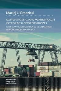 Konwergencja w warunkach integracji gospodarczej. Grupa Wyszehradzka w globalnych łańcuchach wartości - okładka książki