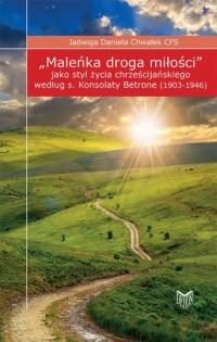 Maleńka droga miłości jako styl życia chrześcijańskiego według s. Konsolaty Betrone (1903-1946) - okładka książki