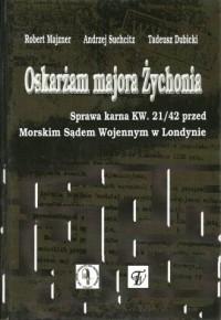 Oskarżam majora Żychonia. Sprawa karna KW. 21/42 przed Morskim Sądem Wojennym w Londynie - okładka książki