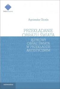 Przekładanie obrazu świata. Językowy obraz świata w teorii i praktyce przekładu artystycznego - okładka książki