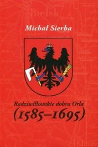 Radziwiłłowskie dobra Orla (1585-1695) - okładka książki