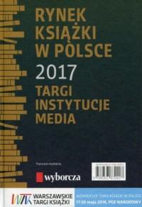 Rynek książki w Polsce 2017. Targi. Instytucje. Media - okładka książki