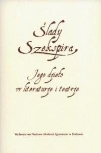 Ślady Szekspira. Jego dzieło w literaturze i teatrze - okładka książki