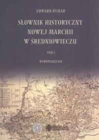 Słownik historyczny Nowej Marchii w średniowieczu Tom 1. Wprowadzenie - okładka książki