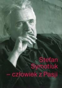 Stefan Symotiuk. Człowiek z Pasji. Księga pamiątkowa ku czci profesora Stefana Symotiuka 1943-2016 - okładka książki