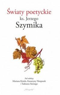 Światy poetyckie ks. Jerzego Szymika - okładka książki