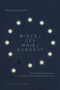 Więcej czy mniej Europy. UE i integracja europejska w dyskursie polskich partii politycznych - okładka książki