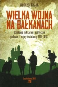Wielka Wojna na Bałkanach. Działania militarne i polityczne podczas I wojny światowej 1914-1918 - okładka książki