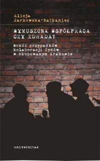 Wymuszona współpraca czy zdrada? Wokół przypadków kolaboracji Żydów w okupowanym Krakowie - okładka książki