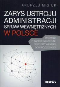 Zarys ustroju administracji spraw wewnętrznych w Polsce. Przemiany prawno-organizacyjne od połowy XVIII wieku do współczesności - okładka książki