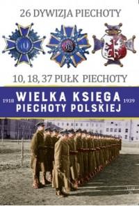 26 Dywizja Piechoty. 10,18,37 Pułk Piechoty. Wielka księga piechoty polskiej 1918-1939 - okładka książki