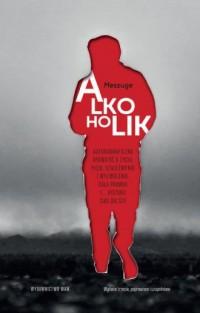 Alkoholik. Autobiograficzna opowieść o życiu, piciu, uzależnieniu i wyzwoleniu. Cała prawda i... historii ciąg - okładka książki