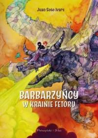 Barbarzyńcy w Krainie Fetoru - Juan Soto Ivars - okładka książki