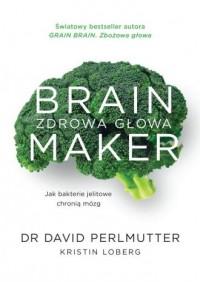 Brain maker zdrowa głowa jak bakterie jelitowe chronią mózg - okładka książki