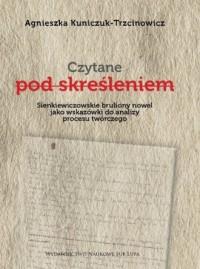 Czytane pod skreśleniem. Sienkiewiczowskie bruliony nowel jako wskazówki do analizy procesu twórczego - okładka książki