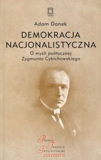 Demokracja nacjonalistyczna. O myśli politycznej Zygmunta Cybichowskiego. Seria: Polskie Tradycje Intelektualne - okładka książki