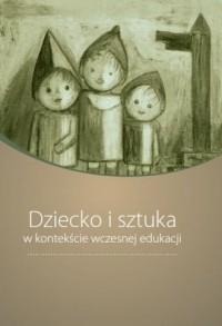 Dziecko i sztuka w kontekście wczesnej edukacji - okładka książki