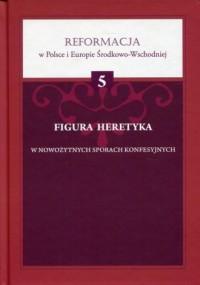Figura heretyka w nowożytnych sporach konfesyjnych. Reformacja w Polsce i Europie Środkowo-Wschodniej. Tom 5 - okładka książki