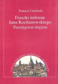 Fraszki miłosne Jana Kochanowskiego. Paradygmat elegijny - okładka książki