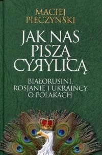 Jak nas piszą cyrylicą. Białorusini, Rosjanie i Ukraińcy o Polakach - okładka książki