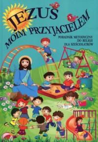 Jezus moim przyjacielem. Religia. Poradnik metodyczny dla sześciolatków - okładka książki