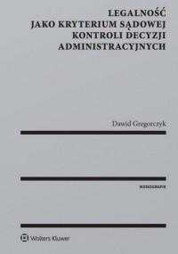 Legalność jako kryterium sądowej kontroli decyzji administracyjnych - okładka książki