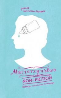 Macierzyństwo non-fiction. Relacja z przewrotu domowego - okładka książki