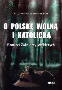 O Polskę wolną i katolicką. Pamięci Żołnierzy Wyklętych - okładka książki