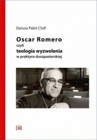Oscar Romero, czyli teologia wyzwolenia w praktyce duszpasterskiej - okładka książki