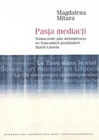 Pasja mediacji. Tłumaczenie jako metaoperacja we francuskich przekładach Maryli Laurent - okładka książki