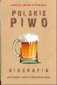 Polskie piwo. Biografia - Marcin J. Szymański - okładka książki