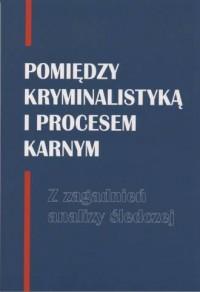 Pomiędzy kryminalistyką i procesem karnym. Z zagadnień analizy śledczej - okładka książki