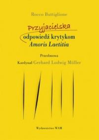 Przyjacielska odpowiedź krytykom Amoris Laetitia - okładka książki