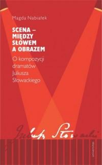 Scena - między słowem a obrazem.. O kompozycji dramatów Juliusza Słowackiego - okładka książki